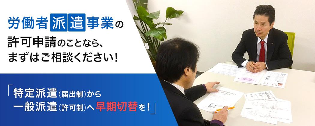 労働者派遣事業の許可申請のことなら、まずはご相談ください!   特定派遣(届出制)から 一般派遣(許可制)へ早期切替を!